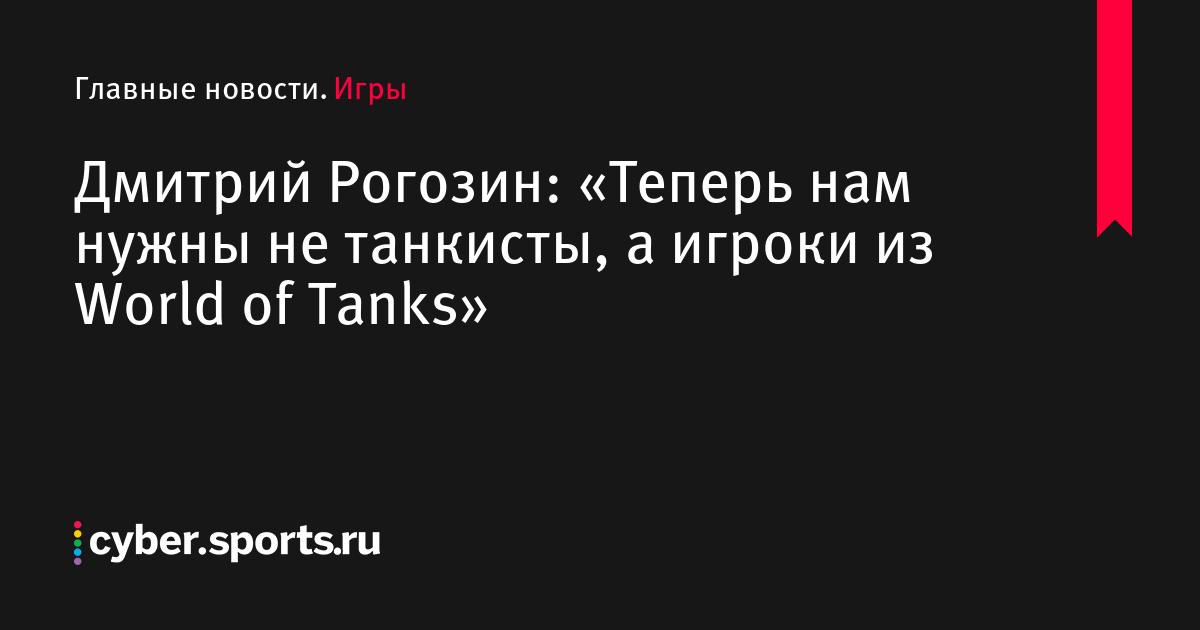 Дмитрий Рогозин: «Теперь нам нужны не танкисты, а игроки из World of Tanks»